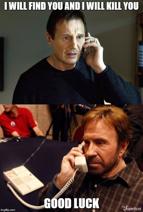 Liam Neeson calls Chuck Norris | I WILL FIND YOU AND I WILL KILL YOU GOOD LUCK | image tagged in memes,liam neeson taken 2,chuck norris,chuck norris phone | made w/ Imgflip meme maker
