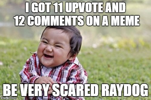 Evil Toddler Meme | I GOT 11 UPVOTE AND 12 COMMENTS ON A MEME BE VERY SCARED RAYDOG | image tagged in memes,evil toddler | made w/ Imgflip meme maker