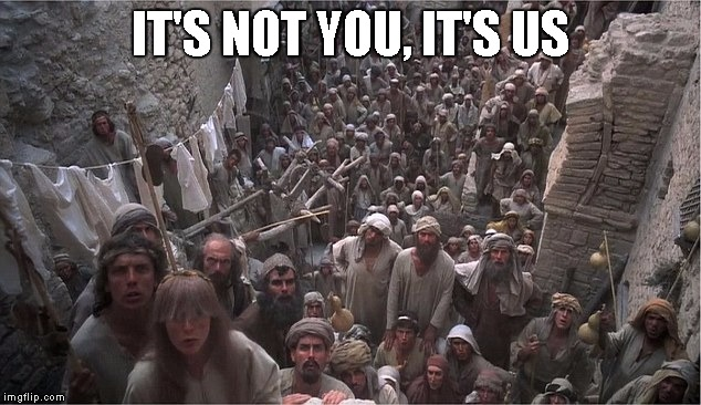 Life of Brian | IT'S NOT YOU, IT'S US | image tagged in life of brian | made w/ Imgflip meme maker