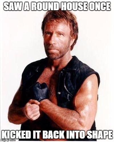 Chuck Norris | SAW A ROUND HOUSE ONCE KICKED IT BACK INTO SHAPE | image tagged in chuck norris | made w/ Imgflip meme maker