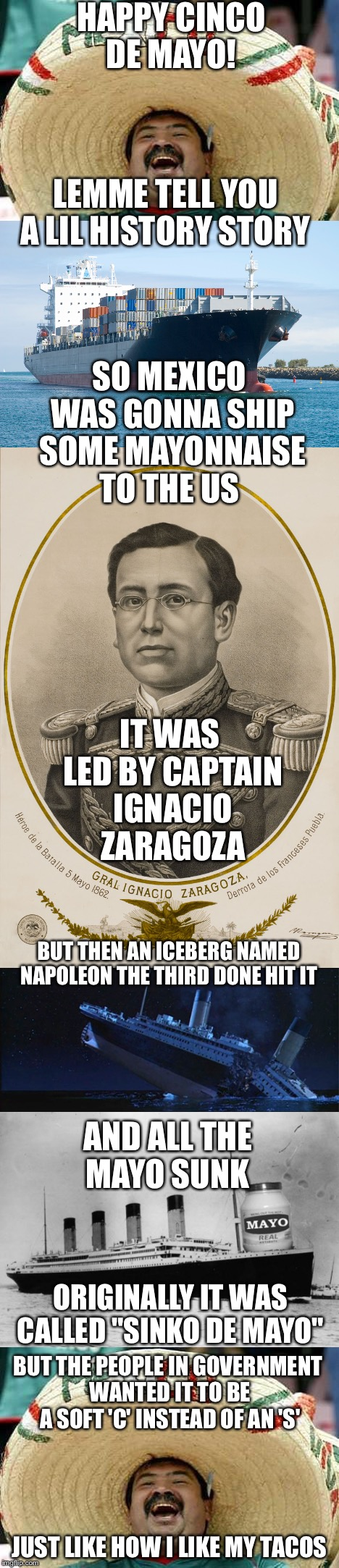 Soft Tacos & Cinco De Mayo | HAPPY CINCO DE MAYO! LEMME TELL YOU A LIL HISTORY STORY SO MEXICO WAS GONNA SHIP SOME MAYONNAISE TO THE US IT WAS LED BY CAPTAIN IGNACIO ZAR | image tagged in memes | made w/ Imgflip meme maker