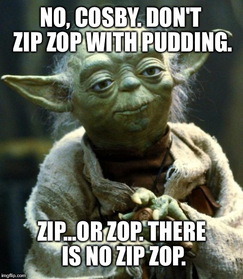Yoda - Zip or Zop There is no Zip Zop |  NO, COSBY. DON'T ZIP ZOP WITH PUDDING. ZIP...OR ZOP. THERE IS NO ZIP ZOP. | image tagged in memes,star wars yoda,bill cosby pudding | made w/ Imgflip meme maker