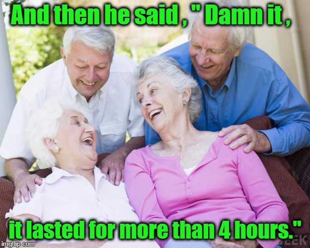 "Scumbag Old People |  And then he said , "" Damn it , it lasted for more than 4 hours."" 