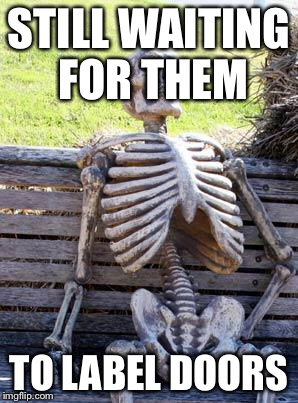Waiting Skeleton Meme | STILL WAITING FOR THEM TO LABEL DOORS | image tagged in memes,waiting skeleton | made w/ Imgflip meme maker