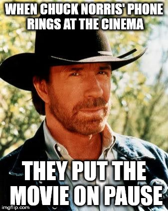 Chuck Norris Meme | WHEN CHUCK NORRIS' PHONE RINGS AT THE CINEMA THEY PUT THE MOVIE ON PAUSE | image tagged in memes,chuck norris | made w/ Imgflip meme maker