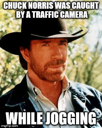 Chuck Norris Meme | CHUCK NORRIS WAS CAUGHT BY A TRAFFIC CAMERA WHILE JOGGING | image tagged in memes,chuck norris | made w/ Imgflip meme maker