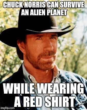 Chuck Norris Meme | CHUCK NORRIS CAN SURVIVE AN ALIEN PLANET WHILE WEARING A RED SHIRT | image tagged in memes,chuck norris | made w/ Imgflip meme maker