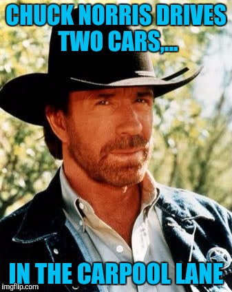 Chuck Norris week? I think I've done this before. | CHUCK NORRIS DRIVES TWO CARS,... IN THE CARPOOL LANE | image tagged in memes,chuck norris,sewmyeyesshut,chuck norris week | made w/ Imgflip meme maker