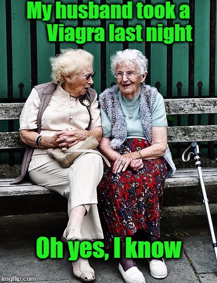 Old ladies | My husband took a      Viagra last night Oh yes, I know | image tagged in old ladies | made w/ Imgflip meme maker