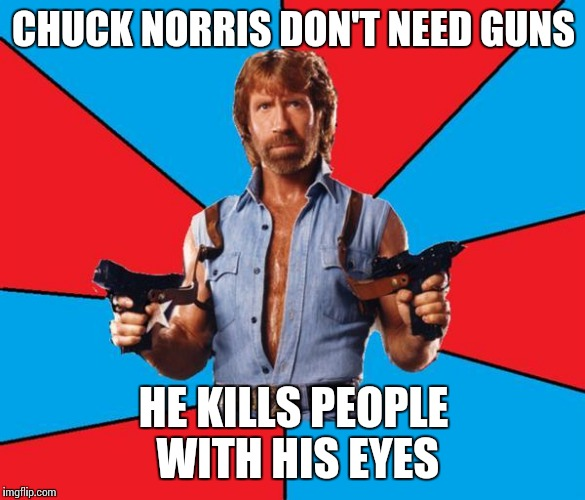 Chuck Norris With Guns Meme | CHUCK NORRIS DON'T NEED GUNS HE KILLS PEOPLE WITH HIS EYES | image tagged in memes,chuck norris with guns,chuck norris | made w/ Imgflip meme maker