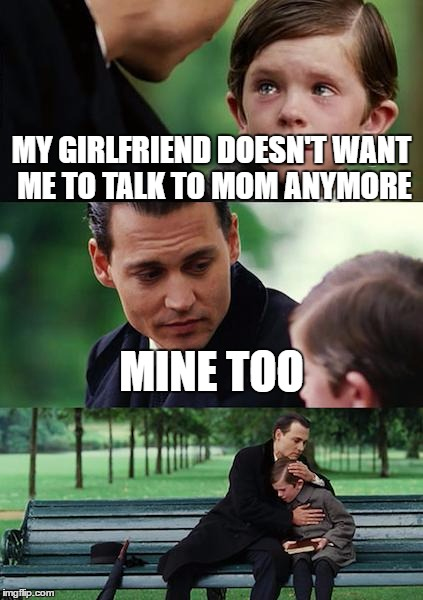 Finding Neverland Meme | MY GIRLFRIEND DOESN'T WANT ME TO TALK TO MOM ANYMORE MINE TOO | image tagged in memes,finding neverland | made w/ Imgflip meme maker