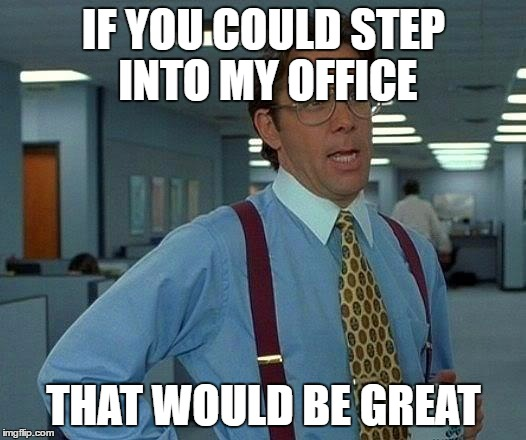 That Would Be Great Meme | IF YOU COULD STEP INTO MY OFFICE THAT WOULD BE GREAT | image tagged in memes,that would be great | made w/ Imgflip meme maker