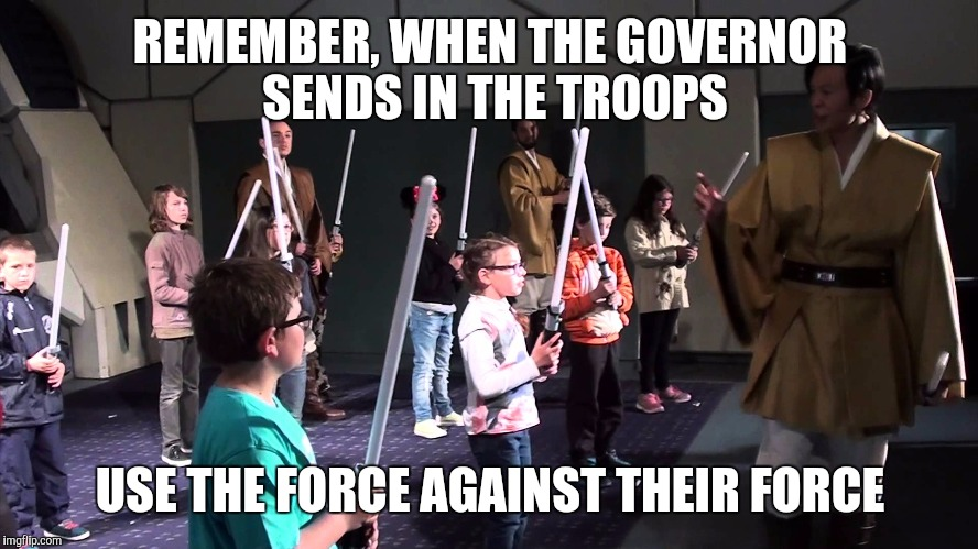 REMEMBER, WHEN THE GOVERNOR SENDS IN THE TROOPS USE THE FORCE AGAINST THEIR FORCE | made w/ Imgflip meme maker