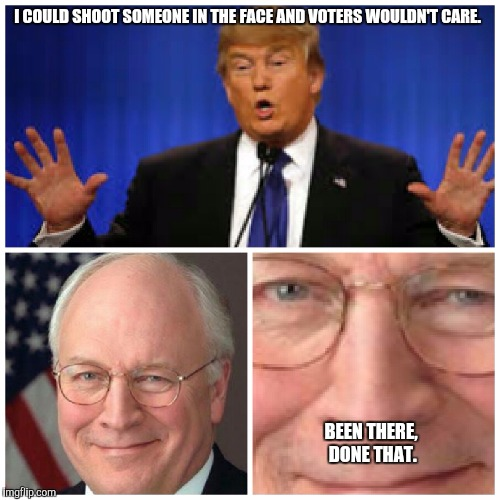 Dickface | I COULD SHOOT SOMEONE IN THE FACE AND VOTERS WOULDN'T CARE. BEEN THERE, DONE THAT. | image tagged in dick cheney,donald trump | made w/ Imgflip meme maker