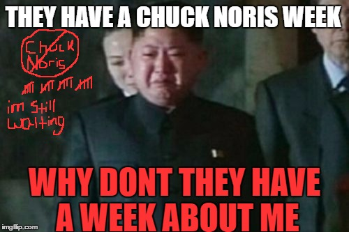 Im still waiting  | THEY HAVE A CHUCK NORIS WEEK WHY DONT THEY HAVE A WEEK ABOUT ME | image tagged in memes,kim jong un sad,chuck norris week,funny | made w/ Imgflip meme maker
