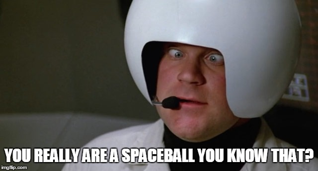 YOU REALLY ARE A SPACEBALL YOU KNOW THAT? | made w/ Imgflip meme maker