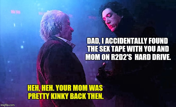 DAD, I ACCIDENTALLY FOUND THE SEX TAPE WITH YOU AND MOM ON R2D2'S  HARD DRIVE. HEH, HEH. YOUR MOM WAS PRETTY KINKY BACK THEN. | made w/ Imgflip meme maker