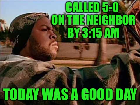 That's probably my excitement for the day | CALLED 5-0 ON THE NEIGHBOR BY 3:15 AM TODAY WAS A GOOD DAY | image tagged in today was a good day,called the cops on your ass,domestic violence pos,try that with me and end up in the hospital,memes | made w/ Imgflip meme maker