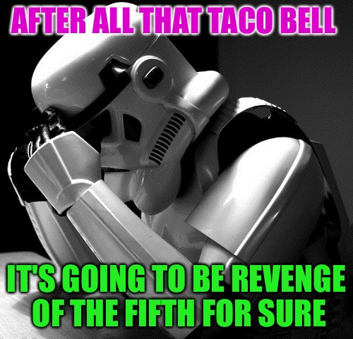 Revenge of the Fifth | AFTER ALL THAT TACO BELL IT'S GOING TO BE REVENGE OF THE FIFTH FOR SURE | image tagged in sad stormtrooper,revenge of the fifth,taco bell,sorry hokeewolf,this will take a while | made w/ Imgflip meme maker