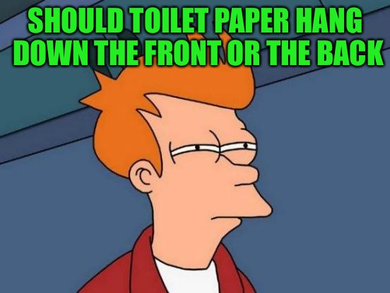That's how we roll | SHOULD TOILET PAPER HANG DOWN THE FRONT OR THE BACK | image tagged in memes,futurama fry,tp,how does it hang,why do bears sell it on tv,can bears even reach back there | made w/ Imgflip meme maker