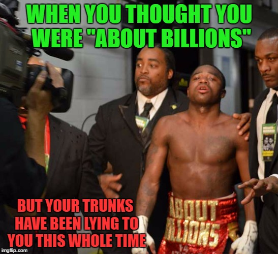"Broner learns the truth, his trunks were lying...  | WHEN YOU THOUGHT YOU WERE ""ABOUT BILLIONS"" BUT YOUR TRUNKS HAVE BEEN LYING TO YOU THIS WHOLE TIME 