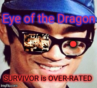 You WORLDNET DAILY people are funny - too many FALSE IDOLS.EYE OF THE DRAGON | . Eye of the Dragon SURVIVOR is OVER-RATED | image tagged in bruce lee coke bottles disguise - laughing,relaxed bruce lee,chuck norris vs bruce lee,eye of the tiger,eye of the dragon,memes | made w/ Imgflip meme maker
