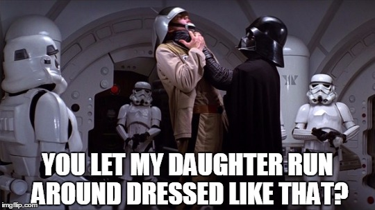 Star Wars | YOU LET MY DAUGHTER RUN AROUND DRESSED LIKE THAT? | image tagged in star wars | made w/ Imgflip meme maker