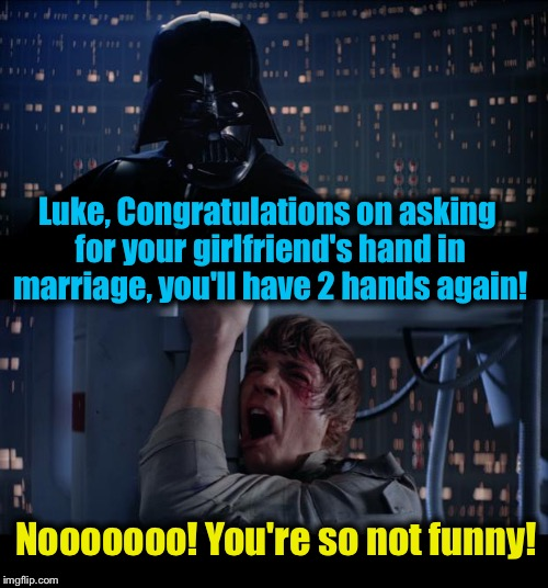 Star Wars Hand In Marriage No | Luke, Congratulations on asking for your girlfriend's hand in marriage, you'll have 2 hands again! Nooooooo! You're so not funny! | image tagged in memes,star wars no,evilmandoevil,funny | made w/ Imgflip meme maker