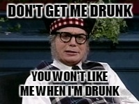 If its not Scottish | DON'T GET ME DRUNK YOU WON'T LIKE ME WHEN I'M DRUNK | image tagged in if its not scottish | made w/ Imgflip meme maker