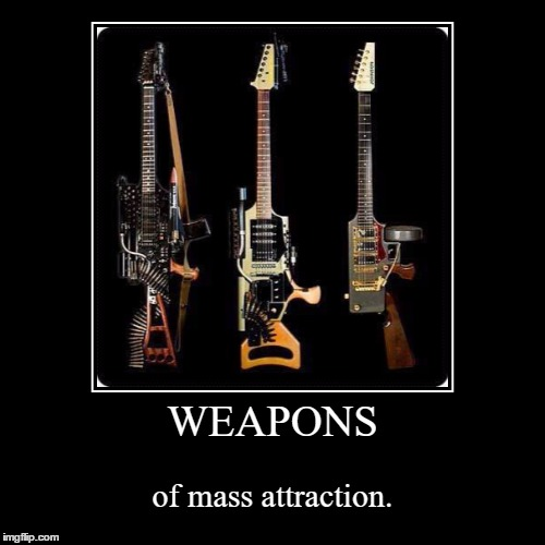 WEAPONS | of mass attraction. | image tagged in funny,demotivationals | made w/ Imgflip demotivational maker