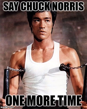 Bruce Lee | SAY CHUCK NORRIS ONE MORE TIME | image tagged in bruce lee | made w/ Imgflip meme maker