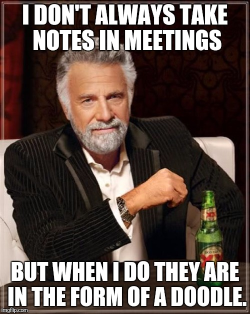 The Most Interesting Man In The World Meme | I DON'T ALWAYS TAKE NOTES IN MEETINGS BUT WHEN I DO THEY ARE IN THE FORM OF A DOODLE. | image tagged in memes,the most interesting man in the world | made w/ Imgflip meme maker
