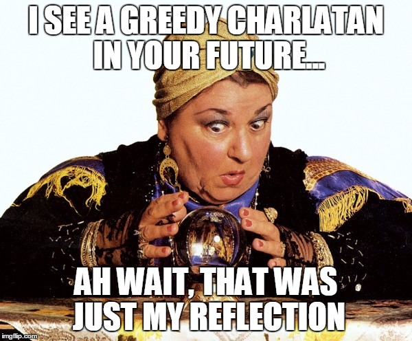 I SEE A GREEDY CHARLATAN IN YOUR FUTURE... AH WAIT, THAT WAS JUST MY REFLECTION | image tagged in fortuneteller | made w/ Imgflip meme maker