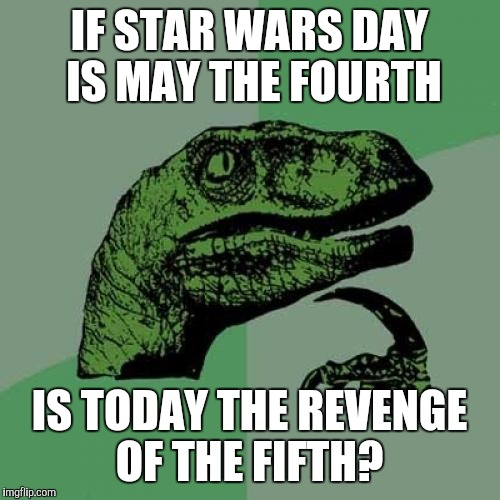 May the fourth be with you...Until The Revenge of the Fifth |  IF STAR WARS DAY IS MAY THE FOURTH; IS TODAY THE REVENGE OF THE FIFTH? | image tagged in philosoraptor,jbmemegeek,star wars,star wars week,bad puns,revenge of the sith | made w/ Imgflip meme maker