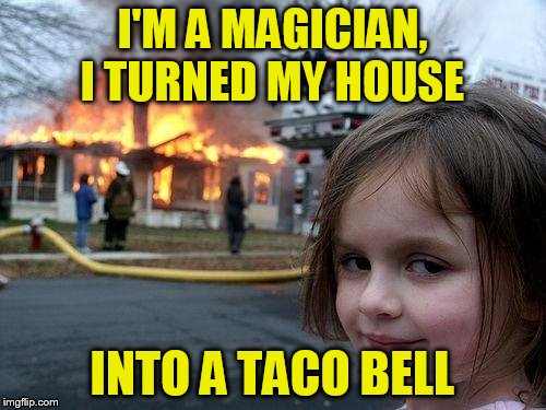 Disaster Girl Meme | I'M A MAGICIAN, I TURNED MY HOUSE INTO A TACO BELL | image tagged in memes,disaster girl | made w/ Imgflip meme maker