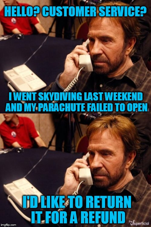 Chuck Norris Week! | HELLO? CUSTOMER SERVICE? I WENT SKYDIVING LAST WEEKEND AND MY PARACHUTE FAILED TO OPEN I'D LIKE TO RETURN IT FOR A REFUND | image tagged in chuck norris,chuck norris week | made w/ Imgflip meme maker