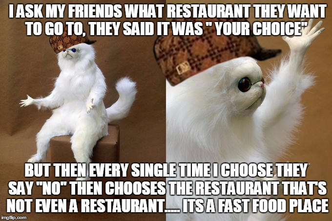 "every......dang.......time | I ASK MY FRIENDS WHAT RESTAURANT THEY WANT TO GO TO, THEY SAID IT WAS "" YOUR CHOICE"" BUT THEN EVERY SINGLE TIME I CHOOSE THEY SAY ""NO"" THEN  