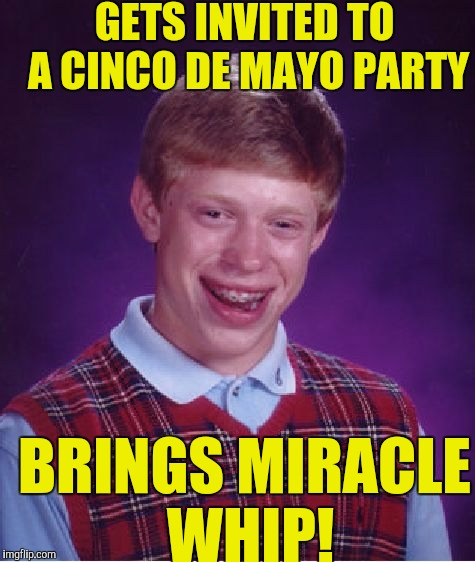 Bad Luck Brian Meme | GETS INVITED TO A CINCO DE MAYO PARTY BRINGS MIRACLE WHIP! | image tagged in memes,bad luck brian | made w/ Imgflip meme maker