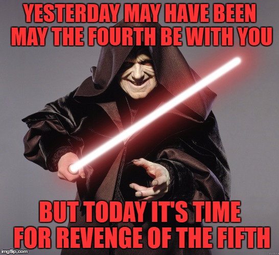 A Happy Late May The 4th And Revenge of The 5th To My Imgflip Friends! | YESTERDAY MAY HAVE BEEN MAY THE FOURTH BE WITH YOU BUT TODAY IT'S TIME FOR REVENGE OF THE FIFTH | image tagged in may the 4th,revenge of the fifth,star wars,star wars week,olympianproduct | made w/ Imgflip meme maker