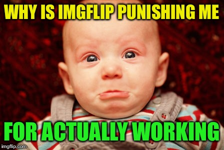 Geez, I leave imgflip for a few days to work and I'm only allowed 2 submissions--lol | WHY IS IMGFLIP PUNISHING ME FOR ACTUALLY WORKING | image tagged in baby | made w/ Imgflip meme maker
