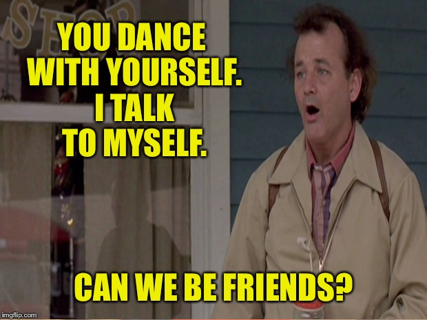 YOU DANCE WITH YOURSELF. I TALK TO MYSELF. CAN WE BE FRIENDS? | made w/ Imgflip meme maker