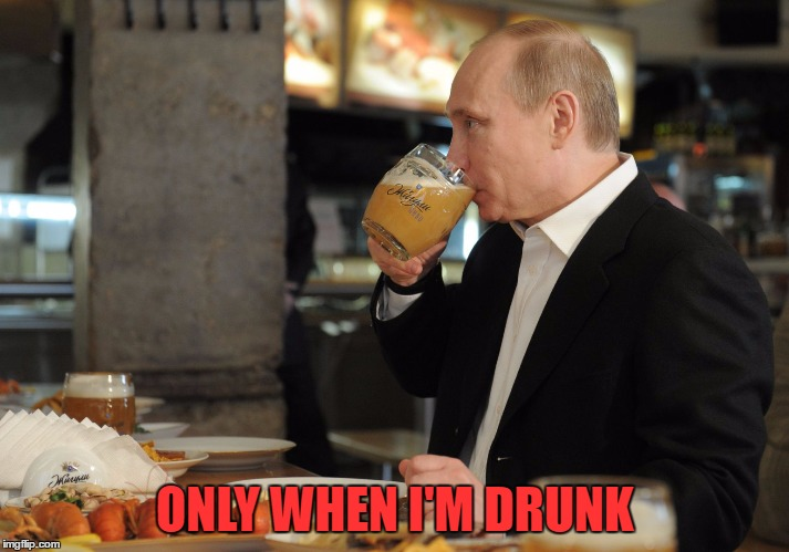 Putin But That's None Of My Business | ONLY WHEN I'M DRUNK | image tagged in putin but that's none of my business | made w/ Imgflip meme maker
