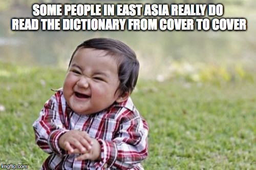 Evil Toddler Meme | SOME PEOPLE IN EAST ASIA REALLY DO READ THE DICTIONARY FROM COVER TO COVER | image tagged in memes,evil toddler | made w/ Imgflip meme maker