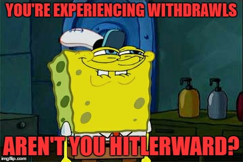 Dont You Squidward Meme | YOU'RE EXPERIENCING WITHDRAWLS AREN'T YOU HITLERWARD? | image tagged in memes,dont you squidward | made w/ Imgflip meme maker