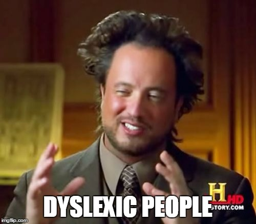 Ancient Aliens Meme | DYSLEXIC PEOPLE | image tagged in memes,ancient aliens | made w/ Imgflip meme maker