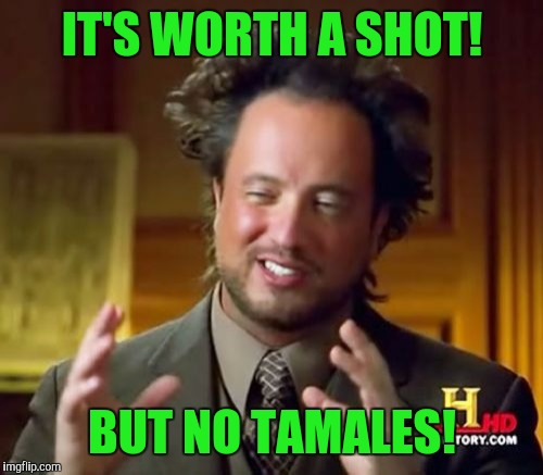 Ancient Aliens Meme | IT'S WORTH A SHOT! BUT NO TAMALES! | image tagged in memes,ancient aliens | made w/ Imgflip meme maker
