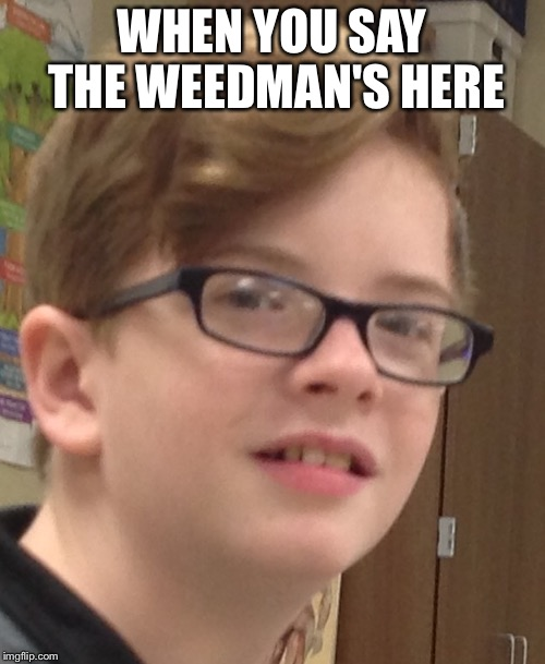 Jaxson | WHEN YOU SAY THE WEEDMAN'S HERE | image tagged in jaxson | made w/ Imgflip meme maker