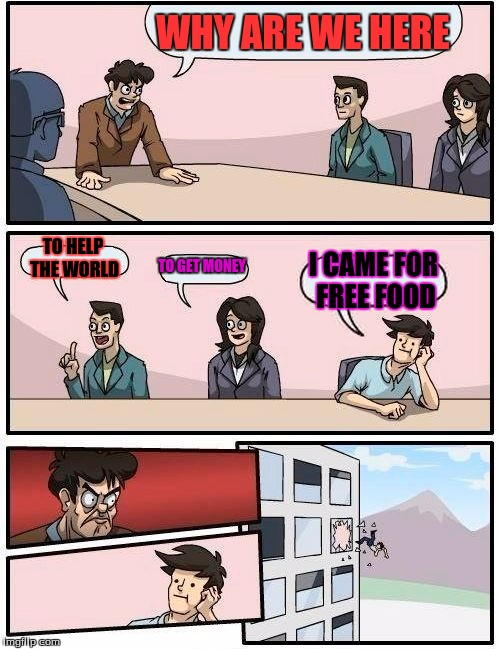 Boardroom Meeting Suggestion Meme | WHY ARE WE HERE TO HELP THE WORLD TO GET MONEY I CAME FOR FREE FOOD | image tagged in memes,boardroom meeting suggestion | made w/ Imgflip meme maker