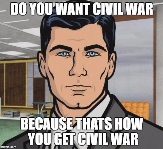 Archer Meme | DO YOU WANT CIVIL WAR BECAUSE THATS HOW YOU GET CIVIL WAR | image tagged in memes,archer | made w/ Imgflip meme maker