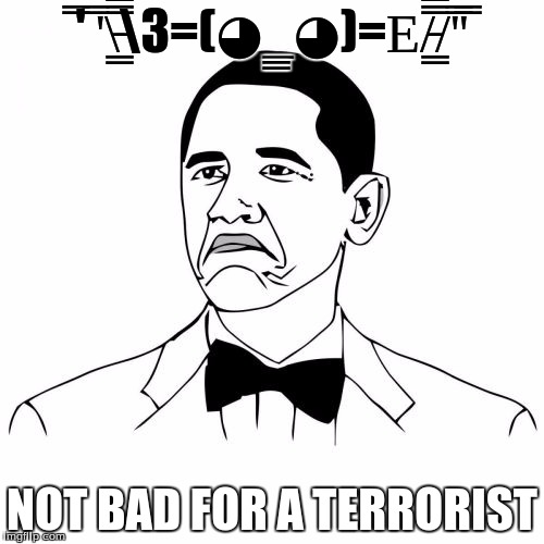 Not Bad Obama | ̿' ̿'̵͇̿̿З=(◕_◕)=Ε/̵͇̿̿/'̿'̿ ̿ NOT BAD FOR A TERRORIST | image tagged in memes,not bad obama | made w/ Imgflip meme maker